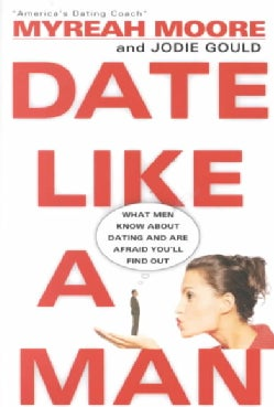 Date Like a Man: What Men Know About Dating and Are Afraid You'll Find Out (Paperback)