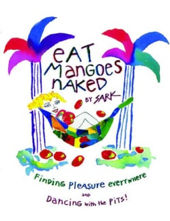 Eat Mangoes Naked: Finding Pleasure Everywhere and Dancing With the Pits (Paperback)