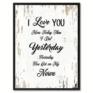 I Love You More Today Than I Did Yesterday You Got On My Nerves Inspirational Quote Saying Canvas Print Picture Frame