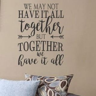We May Not Have It All Together But Together We have Have It All Vinyl Wall Art Decal