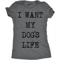 Womens I Want My Dogs Life Funny T shirt