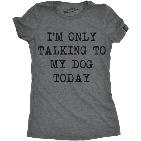 Womens Only Talking To My Dog Today T shirt. Opens flyout.