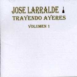 Jose Larralde - Trayendo Ayeres Vol 1