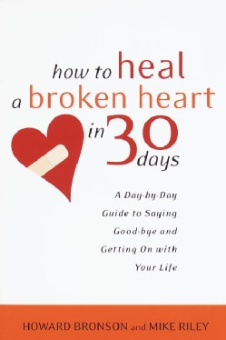 How to Heal a Broken Heart in 30 Days: A Day-By-Day Guide to Saying Good-Bye and Getting on With Your Life (Paperback)