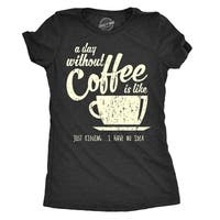 Women's A Day Without Coffee Is Like Just Kidding I Have No Idea Tshirt Funny Ladies Tee