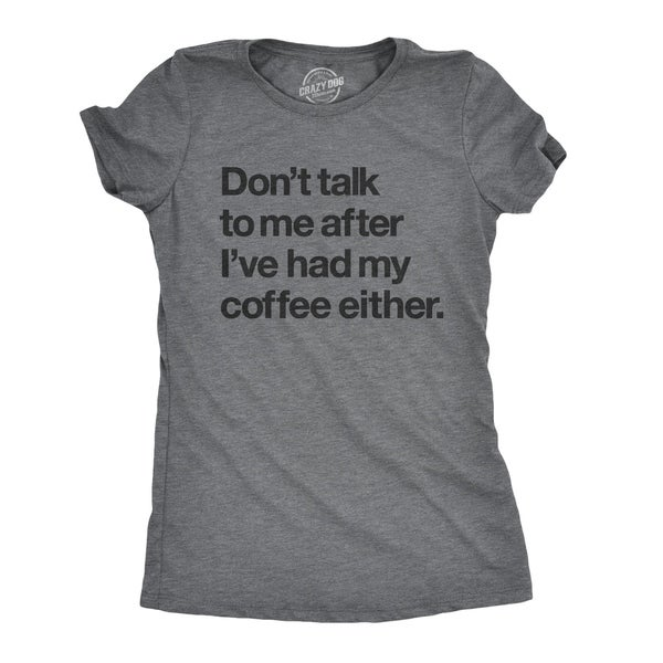 Womens Don't Talk To Me After Ive Had My Coffee Either Tshirt
