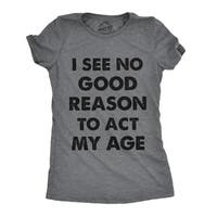 Womens I See No Good Reason To Act My Age Tshirt Funny Birthday Tee