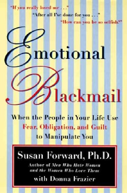 Emotional Blackmail: When the People in Your Life Use Fear, Obligation and Guilt to Manipulate You (Paperback)