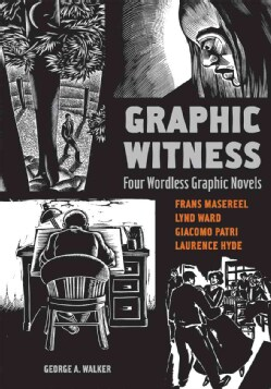 Graphic Witness: Four Wordless Graphic Novels, Frans Masereel, Lynd Ward, Giacomo Patri, Laurence Hyde (Paperback)