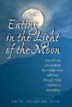 Eating in the Light of the Moon: How Women Can Transform Their Relationship With Food Through Myths, Metaphors & ... (Paperback)