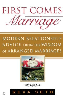 First Comes Marriage: Modern Relationship Advice from the Ancient Wisdom of Arranged Marriages (Paperback)
