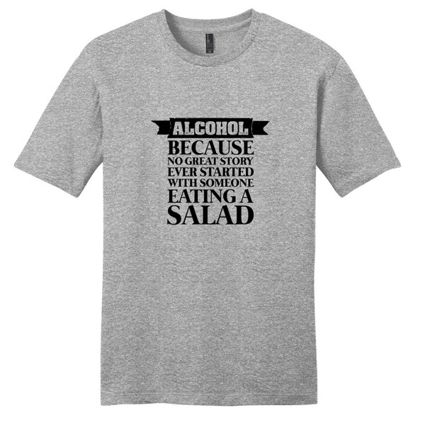 Alcohol Because No Great Story Ever Started with Salad T-Shirt - Unisex Fit Funny Drinking Shirt