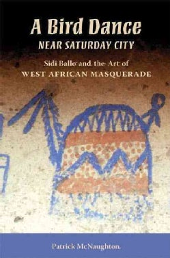 A Bird Dance Near Saturday City: Sidi Ballo and the Art of West African Masquerade (Paperback)