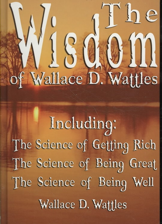 The Wisdom of Wallace D. Wattles: Including the Science of Getting Rich, the Science of Being Great & the Science... (Hardcover)
