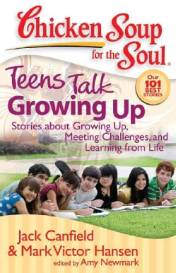 Chicken Soup for the Soul Teens Talk Growing Up: Stories About Growing Up, Meeting Challenges, and Learning from ... (Paperback)