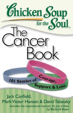Chicken Soup for the Soul the Cancer Book: 101 Stories of Courage, Support & Love (Paperback)