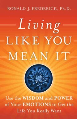 Living Like You Mean It: Use the Wisdom and Power of Your Emotions to Get the Life You Really Want (Hardcover)