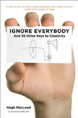 Ignore Everybody: And 39 Other Keys to Creativity (Hardcover)