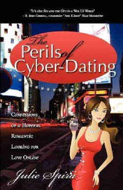 The Perils of Cyber-Dating: Confessions of a Hopeful Romantic Looking for Love Online (Paperback)