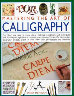 Mastering the Art of Calligraphy: Everything You Need to Know About Materials, Equipment and Techniques with 12 C... (Hardcover)