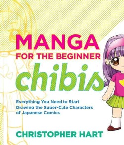 Manga for the Beginner Chibis: Everything You Need to Start Drawing the Super-Cute Characters of Japanese Comics (Paperback)