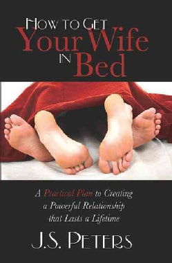 How to Get Your Wife in Bed: A Practical Plan to Creating a Powerful Relationship That Last a Lifetime (Paperback)