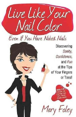 Live Like Your Nail Color, Even If You Have Naked Nails: Discovering Sanity, Confidence, and Fun at the Tips of Y... (Paperback)