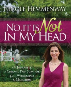 No, It Is Not in My Head: The Journey of a Chronic Pain Survivor from Wheelchair to Marathon (Paperback)