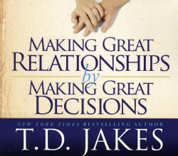 T.D. Jakes - Making Great Relationships by Making Great Decisions