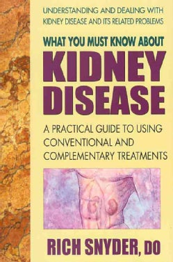 What You Must Know About Kidney Disease: A Practical Guide to Using Conventional and Complementary Treatments (Paperback)