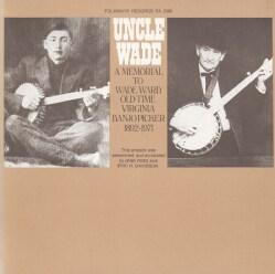 Wade Ward - Uncle Wade A Memorial to Wade Ward: Old Time Virginia Banjo Picker, 1892-1971