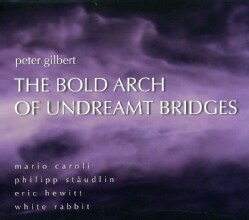 Daniel Lippel - The Bold Arch of Undreamt Bridges: Works by Peter Gilbert