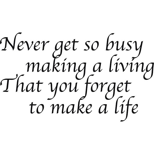 Art Quotes About Life Endearing Design On Style 'never Get So Busy Making A Living' Vinyl Art