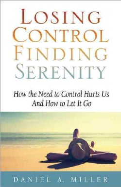 Losing Control Finding Serenity: How the Need to Control Hurts Us and How to Let It Go (Paperback)