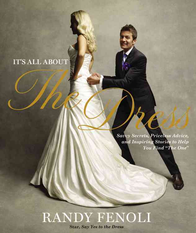 "It's All About the Dress: Savvy Secrets, Priceless Advice, and Inspiring Stories to Help You Find ""The One"" (Hardcover)"