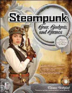 Steampunk Gear, Gadgets, and Gizmos: A Maker's Guide to Creating Modern Artifacts (Paperback)