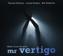 VERNERI POHJOLA/JOONAS RIIPPA/AKI RISSANEN - MUSIC FROM THE PLAY: MR VERTIGO