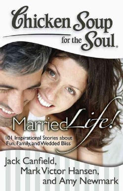 Chicken Soup for the Soul Married Life!: 101 Inspirational Stories About Fun, Family, and Wedded Bliss (Paperback)