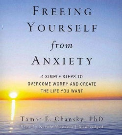 Freeing Yourself from Anxiety: 4 Simple Steps to Overcome Worry and Create the Life You Want (CD-Audio)