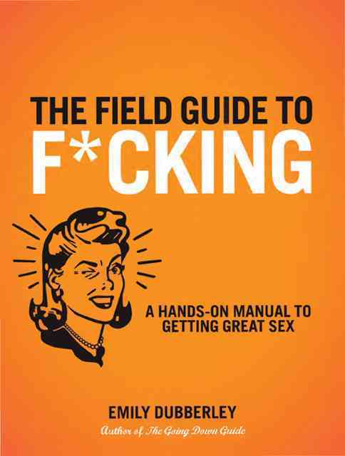 The Field Guide to F*cking: A Hands-On Manual to Getting Great Sex (Paperback)