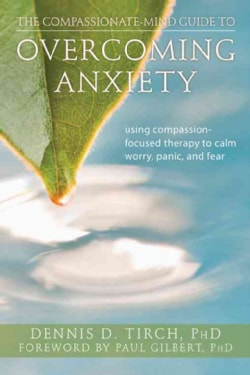 The Compassionate-Mind Guide to Overcoming Anxiety: Using Compassion-Focused Therapy to Calm Worry, Panic, and Fear (Paperback)