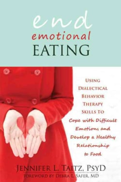 End Emotional Eating: Using Dialectical Behavior Therapy Skills to Cope With Difficult Emotions and Develop a Hea... (Paperback)