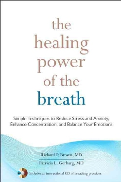 The Healing Power of the Breath: Simple Techniques to Reduce Stress and Anxiety, Enhance Concentration, and Balance Your Emot...