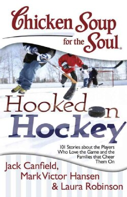 Chicken Soup for the Soul Hooked on Hockey: 101 Stories about the Players Who Love the Game and the Families That... (Paperback)