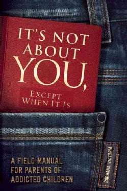 It's Not About You, Except When It Is: A Field Manual for Parents of Addicted Children (Paperback)