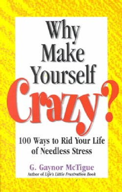 Why Make Yourself Crazy?: 100 Ways to Rid Your Life of Needless Stress (Paperback)