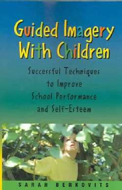 Guided Imagery With Children: Successful Techniques To Improve School Performance And Self-esteem (Paperback)