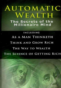 Automatic Wealth: The Secrets of the Millionaire Mind: Including As a Man Thinketh, Think and Grow Rich, The Way ... (Hardcover)