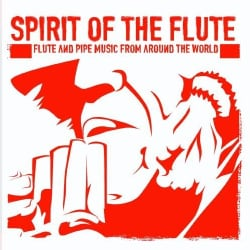 SPIRIT OF THE FLUTE-FLUTE & PIPE MUSIC FROM AROUND - SPIRIT OF THE FLUTE-FLUTE & PIPE MUSIC FROM AROUND