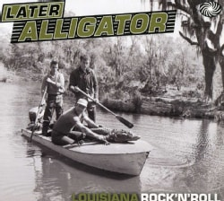 LATER ALLIGATOR: LOUISIANA ROCK 'N' ROLL - LATER ALLIGATOR: LOUISIANA ROCK 'N' ROLL